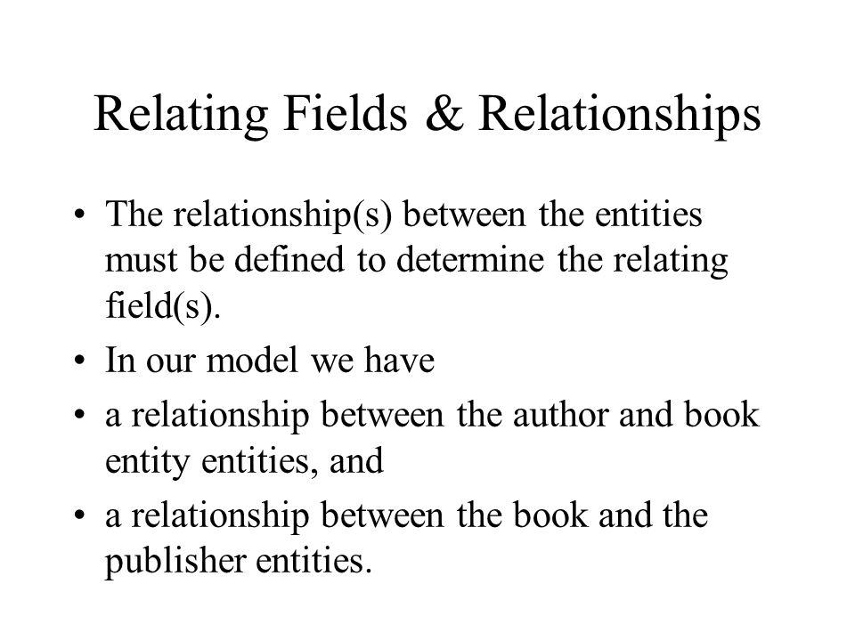 Relating Fields & Relationships The relationship(s) between the entities must be defined to determine the relating field(s).