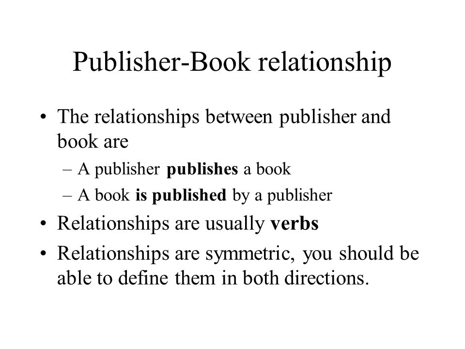 Publisher-Book relationship The relationships between publisher and book are –A publisher publishes a book –A book is published by a publisher Relationships are usually verbs Relationships are symmetric, you should be able to define them in both directions.