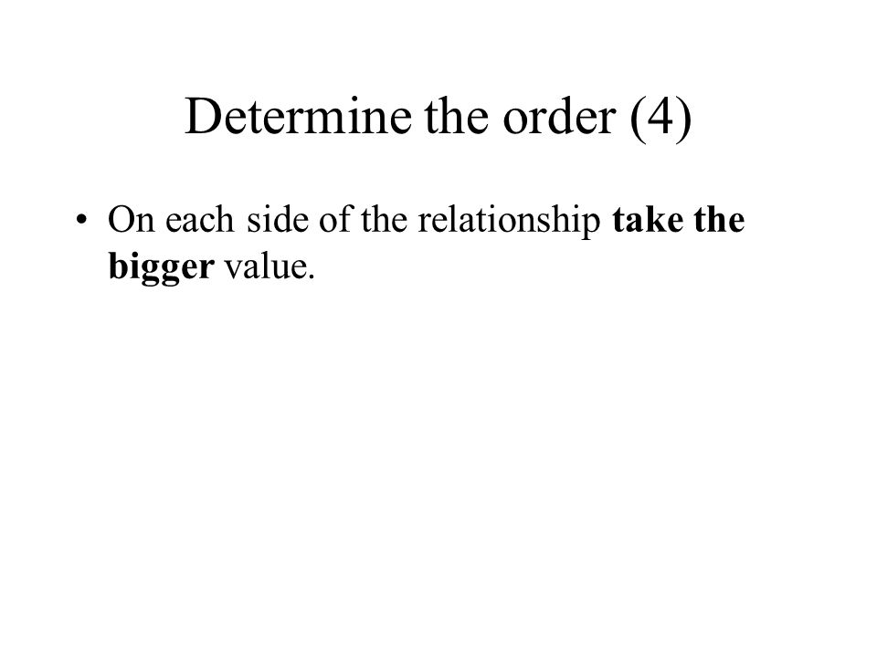 Determine the order (4) On each side of the relationship take the bigger value.