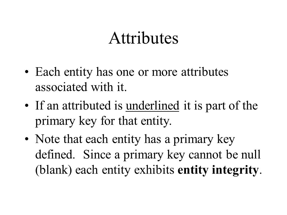 Attributes Each entity has one or more attributes associated with it.