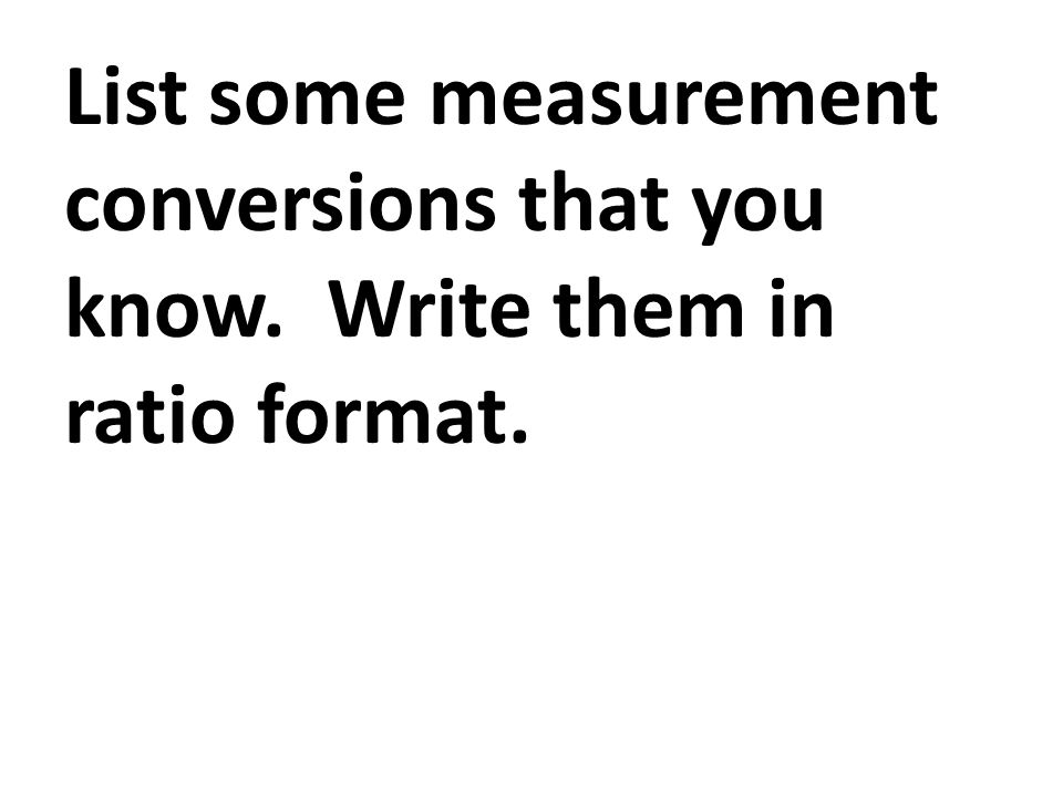 List some measurement conversions that you know.Write them in ratio format.