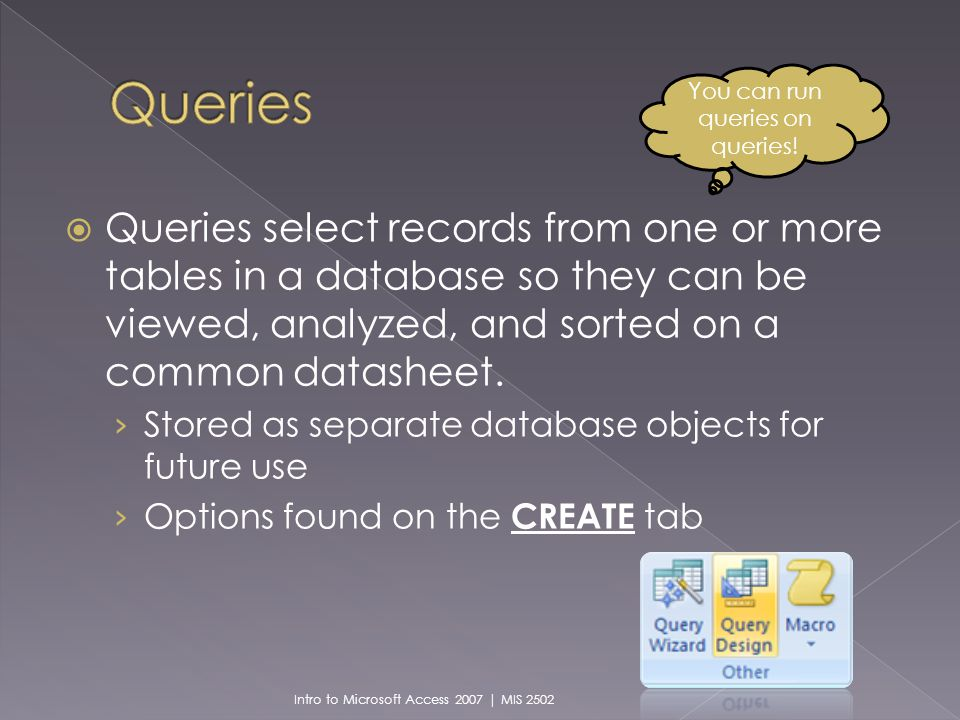 Queries select records from one or more tables in a database so they can be viewed, analyzed, and sorted on a common datasheet.