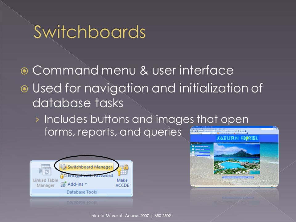 Command menu & user interface Used for navigation and initialization of database tasks Includes buttons and images that open forms, reports, and queries Intro to Microsoft Access 2007 | MIS 2502