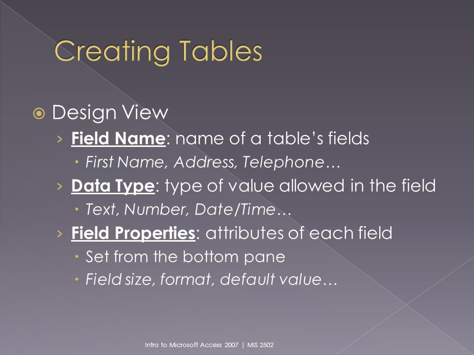 Design View Field Name : name of a tables fields First Name, Address, Telephone… Data Type : type of value allowed in the field Text, Number, Date/Time… Field Properties : attributes of each field Set from the bottom pane Field size, format, default value… Intro to Microsoft Access 2007 | MIS 2502