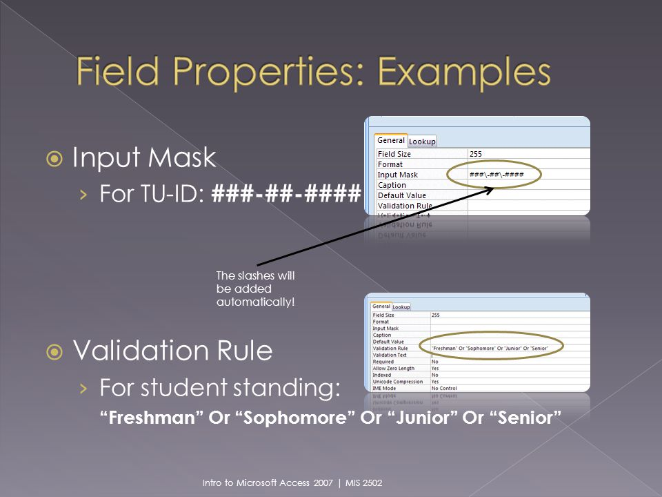 Input Mask For TU-ID: ###-##-#### Validation Rule For student standing: Freshman Or Sophomore Or Junior Or Senior Intro to Microsoft Access 2007 | MIS 2502 The slashes will be added automatically!