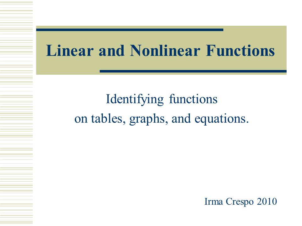 Linear and Nonlinear Functions Identifying functions on tables, graphs, and equations. Irma Crespo 2010