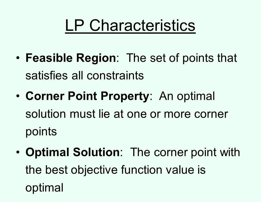 LP Characteristics Feasible Region: The set of points that satisfies all constraints Corner Point Property: An optimal solution must lie at one or more corner points Optimal Solution: The corner point with the best objective function value is optimal