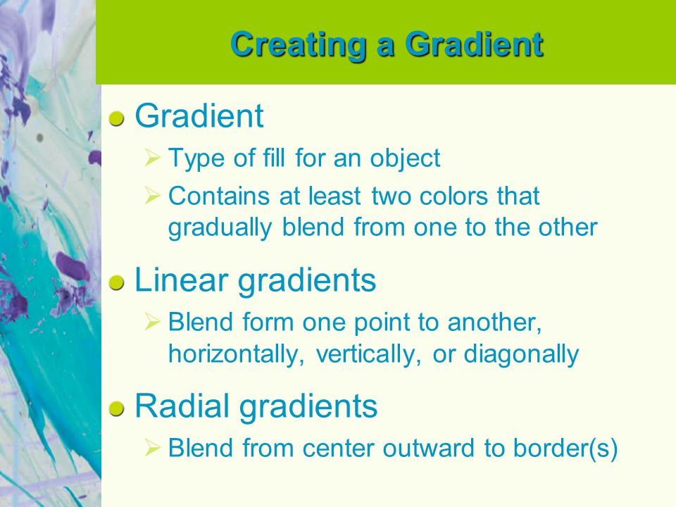 Creating a Gradient Gradient Type of fill for an object Contains at least two colors that gradually blend from one to the other Linear gradients Blend form one point to another, horizontally, vertically, or diagonally Radial gradients Blend from center outward to border(s)