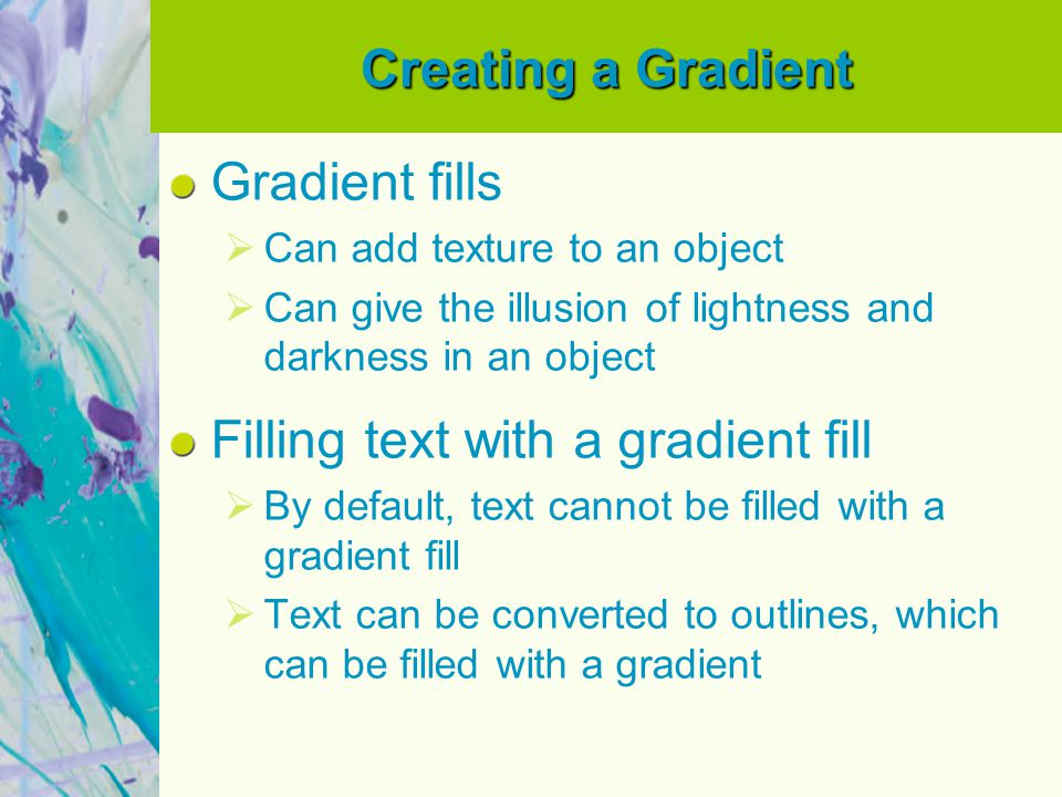 Creating a Gradient Gradient fills Can add texture to an object Can give the illusion of lightness and darkness in an object Filling text with a gradient fill By default, text cannot be filled with a gradient fill Text can be converted to outlines, which can be filled with a gradient