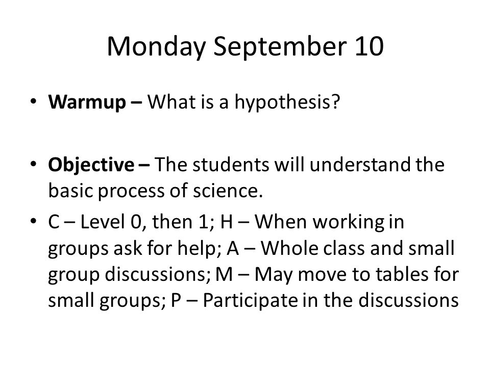 Monday September 10 Warmup – What is a hypothesis? Objective – The students will understand the basic process of science. C – Level 0, then 1; H – Whe