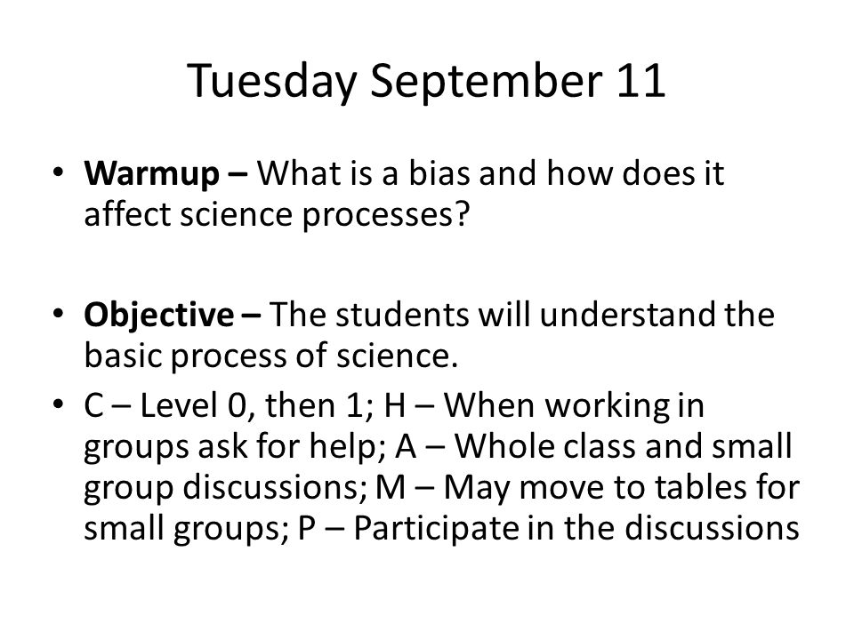 Tuesday September 11 Warmup – What is a bias and how does it affect science processes? Objective – The students will understand the basic process of s