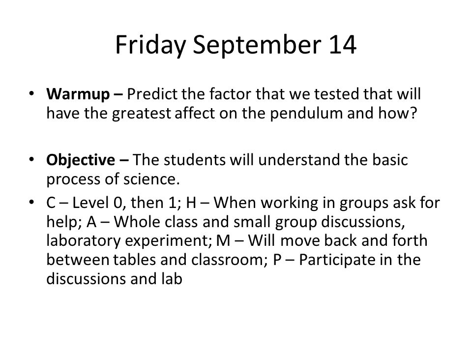 Friday September 14 Warmup – Predict the factor that we tested that will have the greatest affect on the pendulum and how? Objective – The students wi
