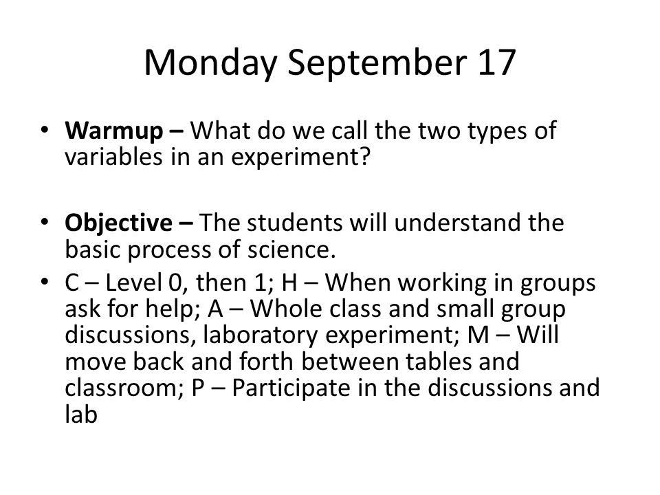 Monday September 17 Warmup – What do we call the two types of variables in an experiment? Objective – The students will understand the basic process o