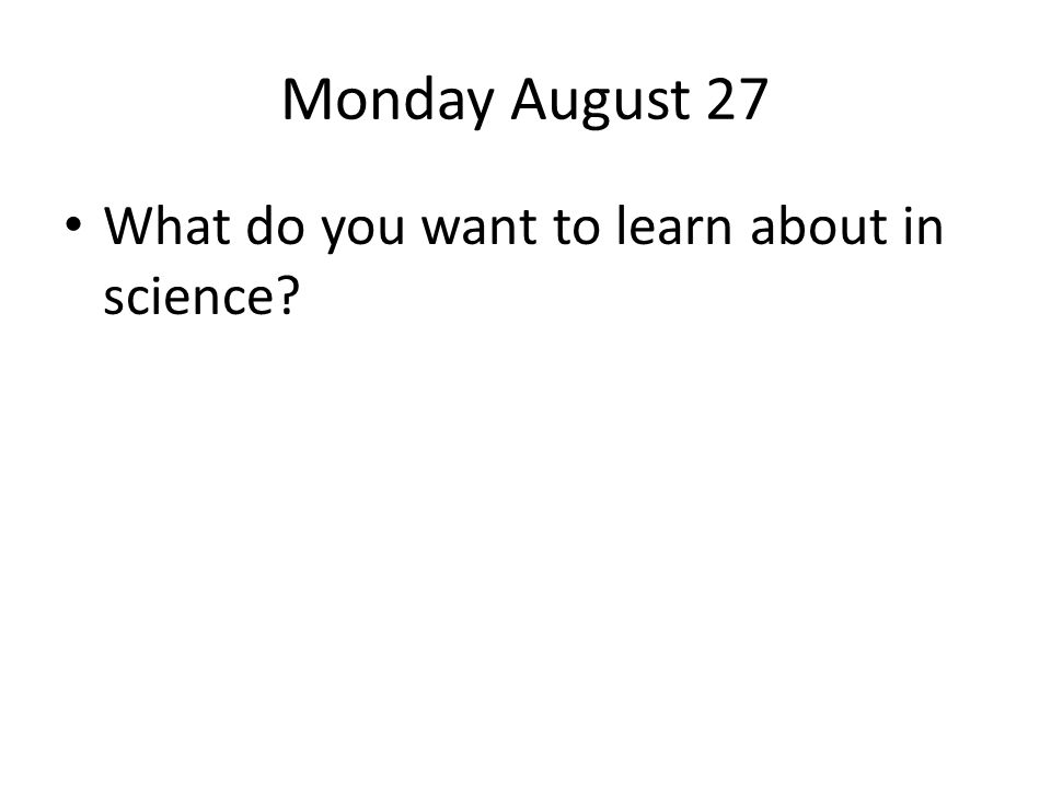 Monday August 27 What do you want to learn about in science?