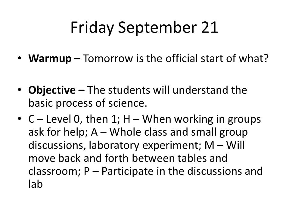 Friday September 21 Warmup – Tomorrow is the official start of what? Objective – The students will understand the basic process of science. C – Level