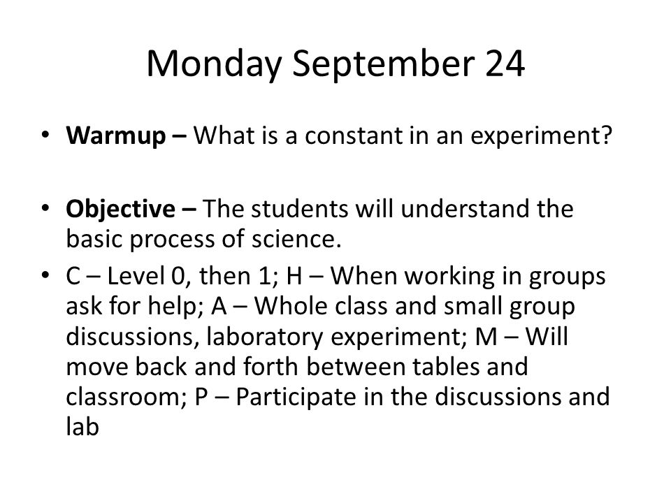 Monday September 24 Warmup – What is a constant in an experiment? Objective – The students will understand the basic process of science. C – Level 0,