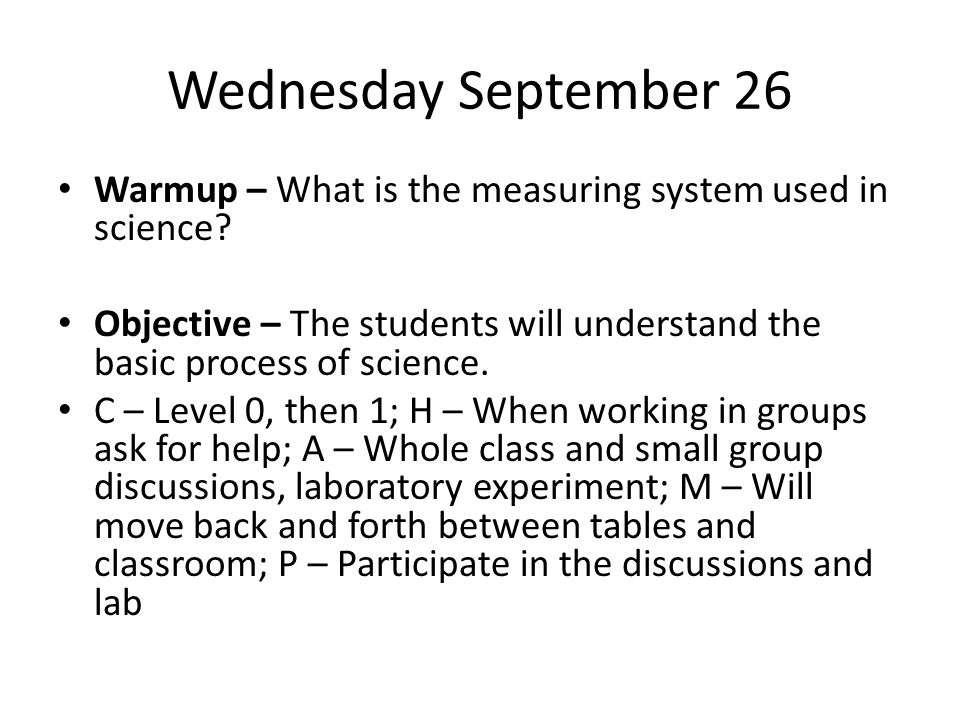 Wednesday September 26 Warmup – What is the measuring system used in science? Objective – The students will understand the basic process of science. C