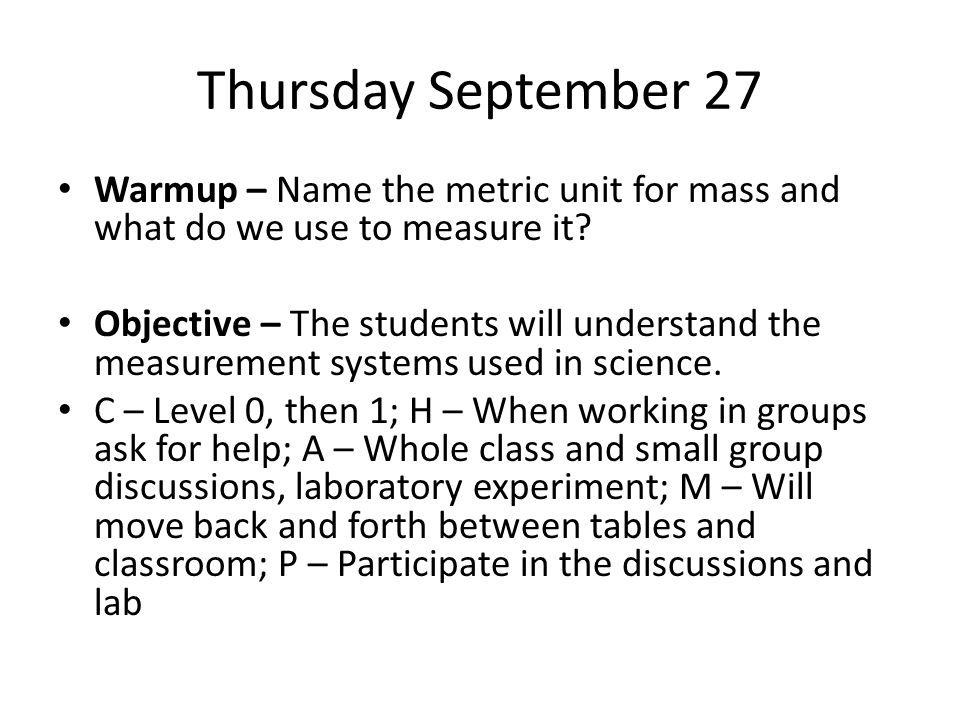 Thursday September 27 Warmup – Name the metric unit for mass and what do we use to measure it? Objective – The students will understand the measuremen