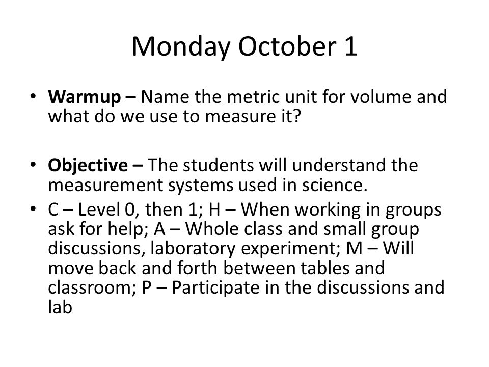 Monday October 1 Warmup – Name the metric unit for volume and what do we use to measure it? Objective – The students will understand the measurement s
