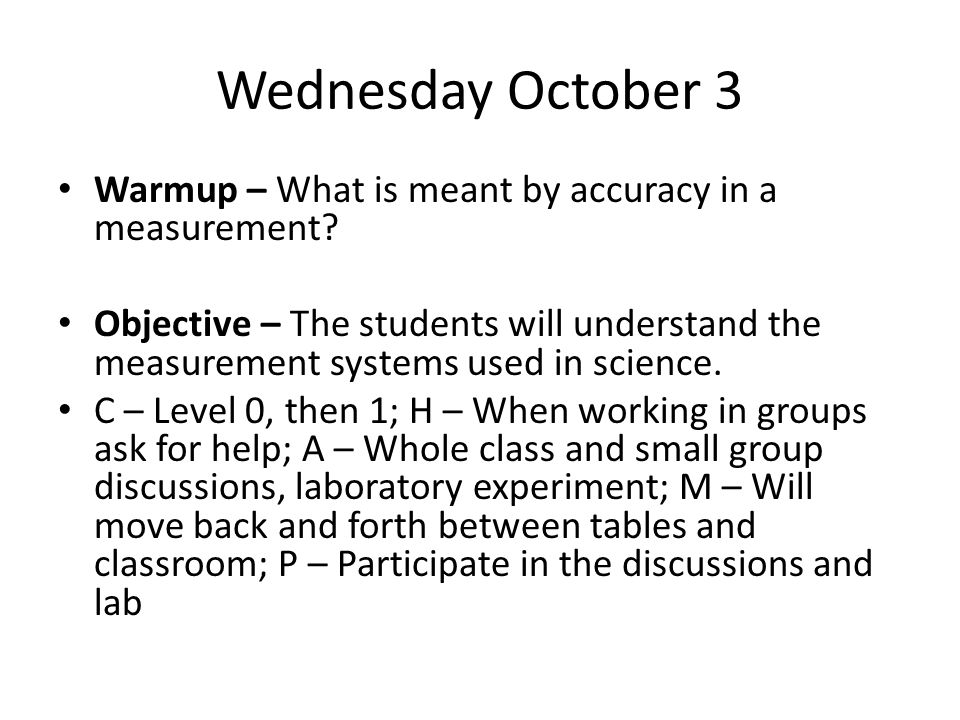 Wednesday October 3 Warmup – What is meant by accuracy in a measurement? Objective – The students will understand the measurement systems used in scie