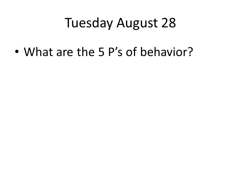 Tuesday August 28 What are the 5 Ps of behavior?