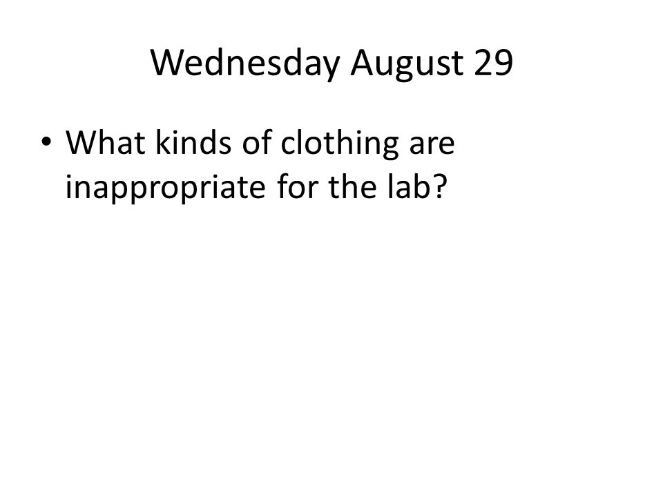 Wednesday August 29 What kinds of clothing are inappropriate for the lab