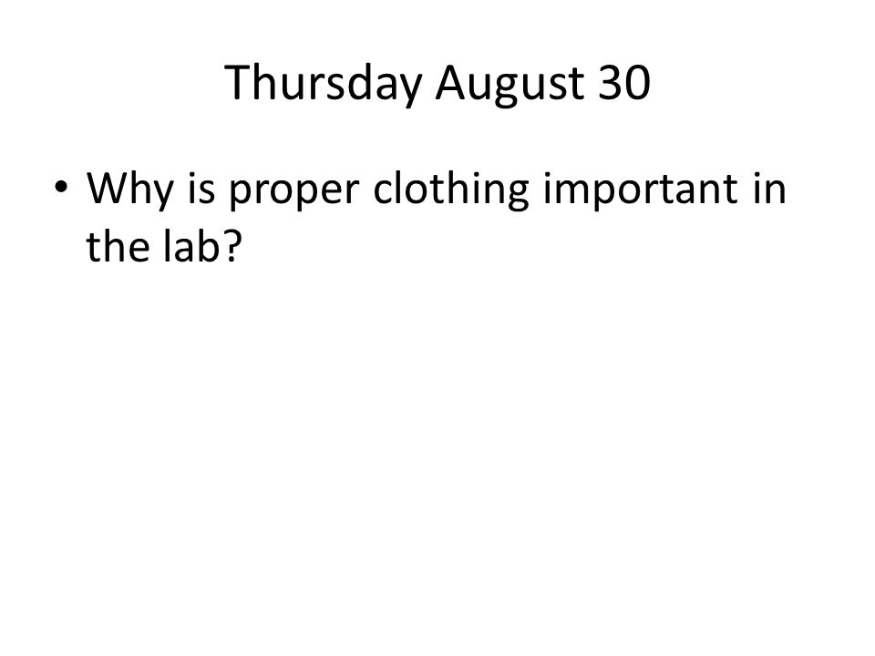 Thursday August 30 Why is proper clothing important in the lab?