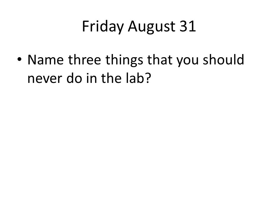 Friday August 31 Name three things that you should never do in the lab