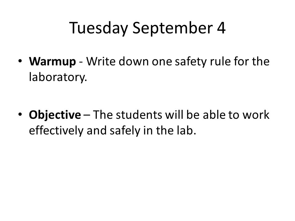 Tuesday September 4 Warmup - Write down one safety rule for the laboratory. Objective – The students will be able to work effectively and safely in th