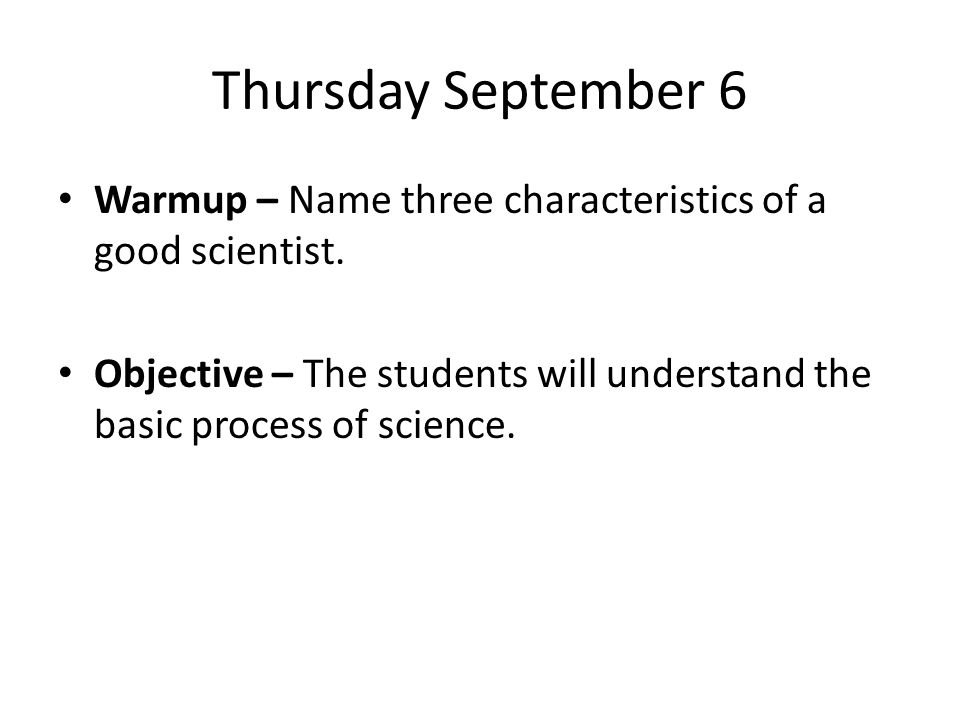 Thursday September 6 Warmup – Name three characteristics of a good scientist. Objective – The students will understand the basic process of science.