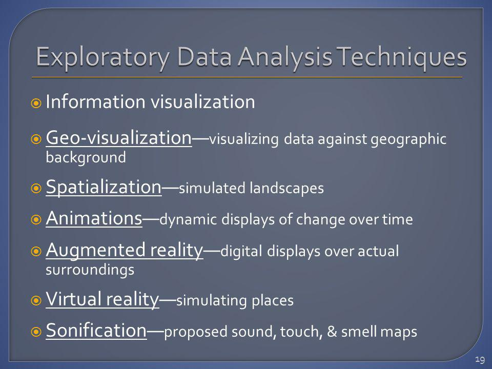 Information visualization Geo-visualization visualizing data against geographic background Spatialization simulated landscapes Animations dynamic displays of change over time Augmented reality digital displays over actual surroundings Virtual reality simulating places Sonification proposed sound, touch, & smell maps 19