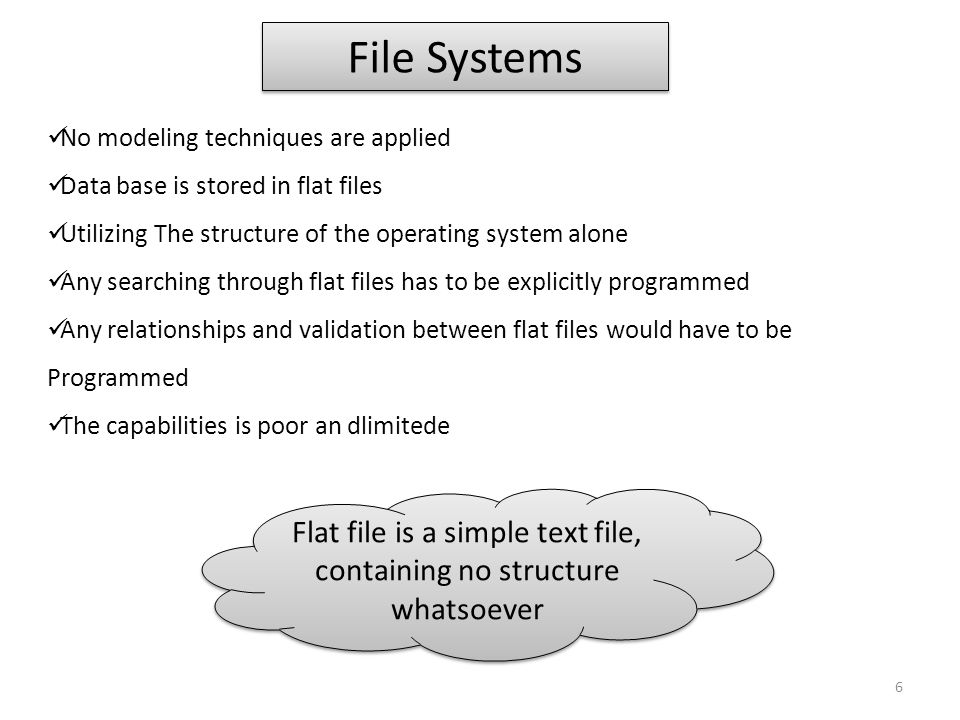File Systems No modeling techniques are applied Data base is stored in flat files Utilizing The structure of the operating system alone Any searching