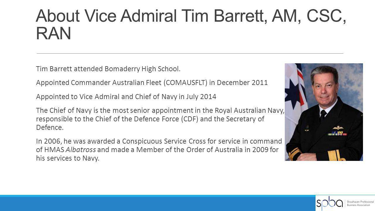 About Vice Admiral Tim Barrett, AM, CSC, RAN Tim Barrett attended Bomaderry High School. Appointed Commander Australian Fleet (COMAUSFLT) in December