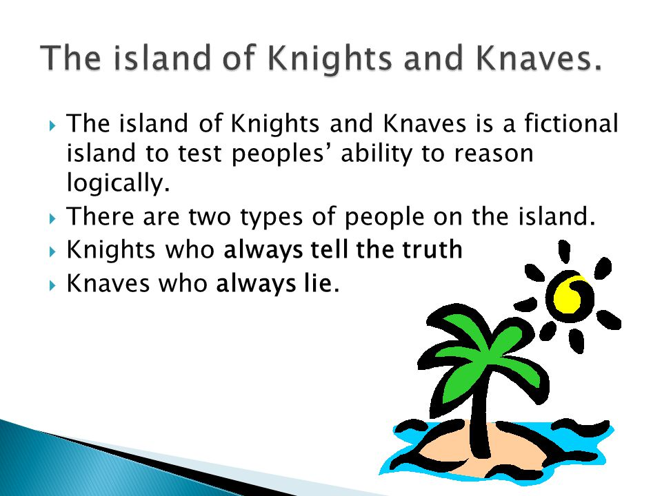 The island of Knights and Knaves is a fictional island to test peoples ability to reason logically.