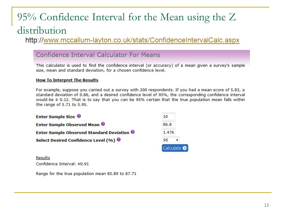 95% Confidence Interval for the Mean using the Z distribution 13 http://www.mccallum-layton.co.uk/stats/ConfidenceIntervalCalc.aspxwww.mccallum-layton