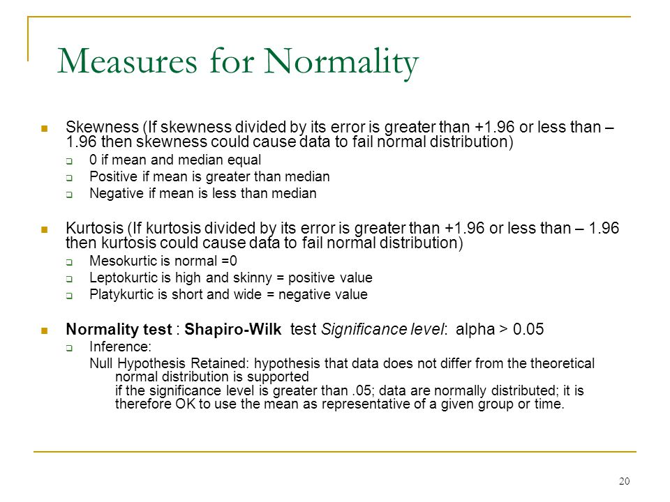 Measures for Normality Skewness (If skewness divided by its error is greater than +1.96 or less than – 1.96 then skewness could cause data to fail nor