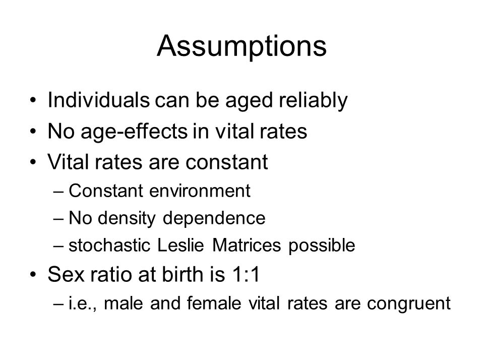Assumptions Individuals can be aged reliably No age-effects in vital rates Vital rates are constant –Constant environment –No density dependence –stoc