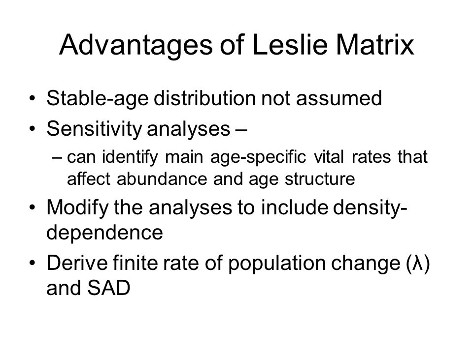 Advantages of Leslie Matrix Stable-age distribution not assumed Sensitivity analyses – –can identify main age-specific vital rates that affect abundan