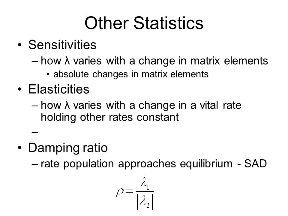 Other Statistics Sensitivities –how λ varies with a change in matrix elements absolute changes in matrix elements Elasticities –how λ varies with a ch