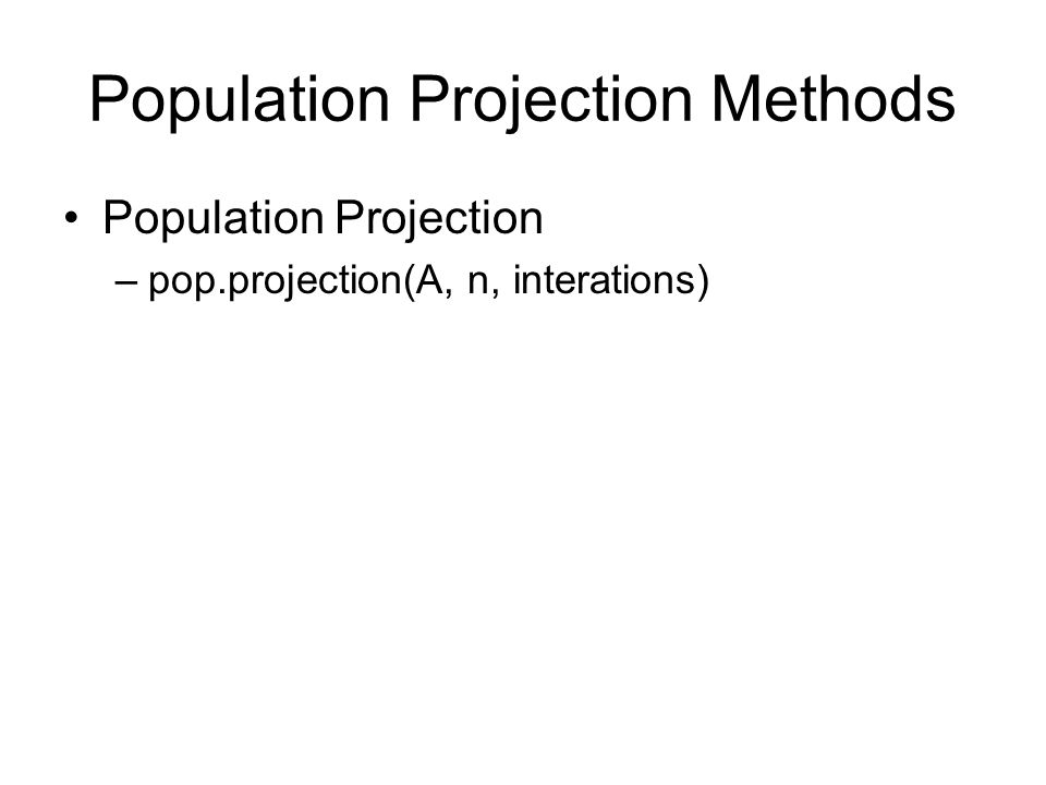 Population Projection Methods Population Projection –pop.projection(A, n, interations)