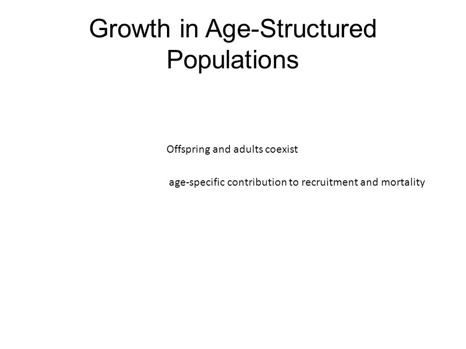 Growth in Age-Structured Populations Offspring and adults coexist age-specific contribution to recruitment and mortality