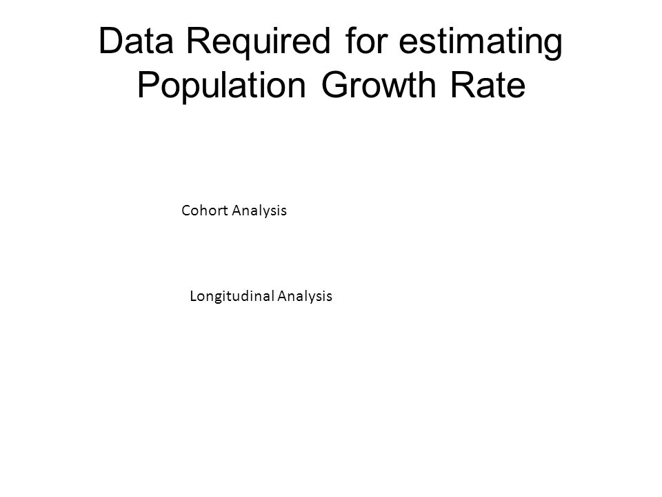 Data Required for estimating Population Growth Rate Cohort Analysis Longitudinal Analysis