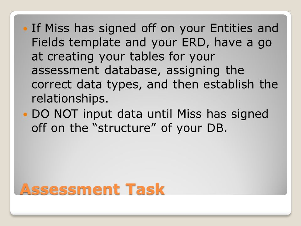 Assessment Task If Miss has signed off on your Entities and Fields template and your ERD, have a go at creating your tables for your assessment databa