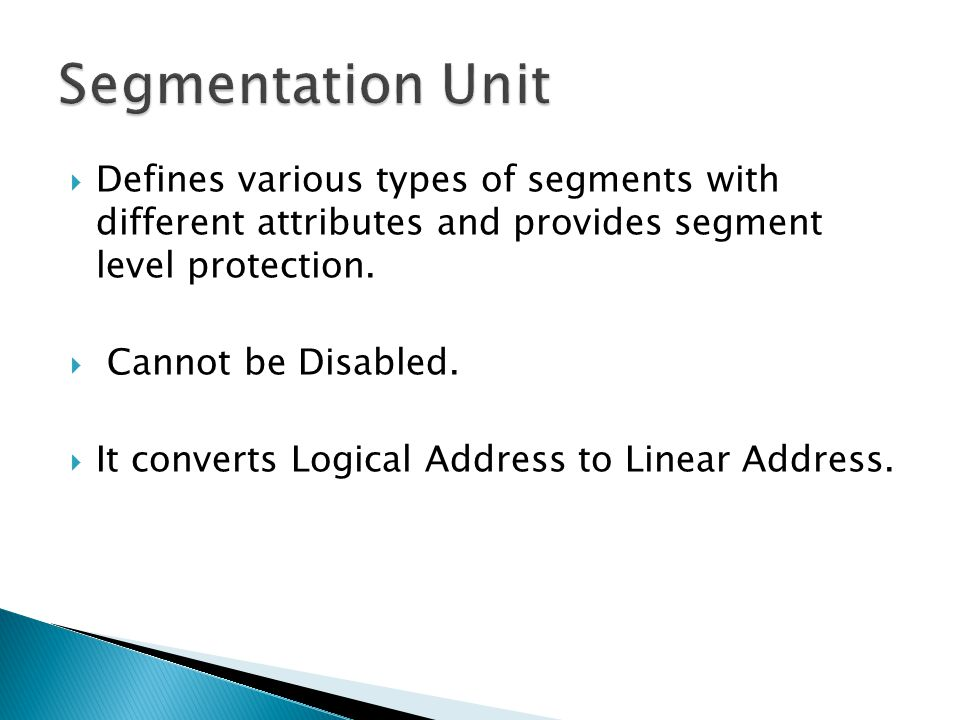 Defines various types of segments with different attributes and provides segment level protection. Cannot be Disabled. It converts Logical Address to