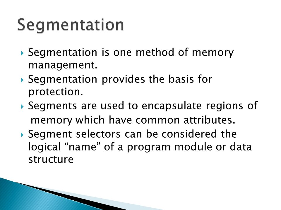 Segmentation is one method of memory management. Segmentation provides the basis for protection. Segments are used to encapsulate regions of memory wh