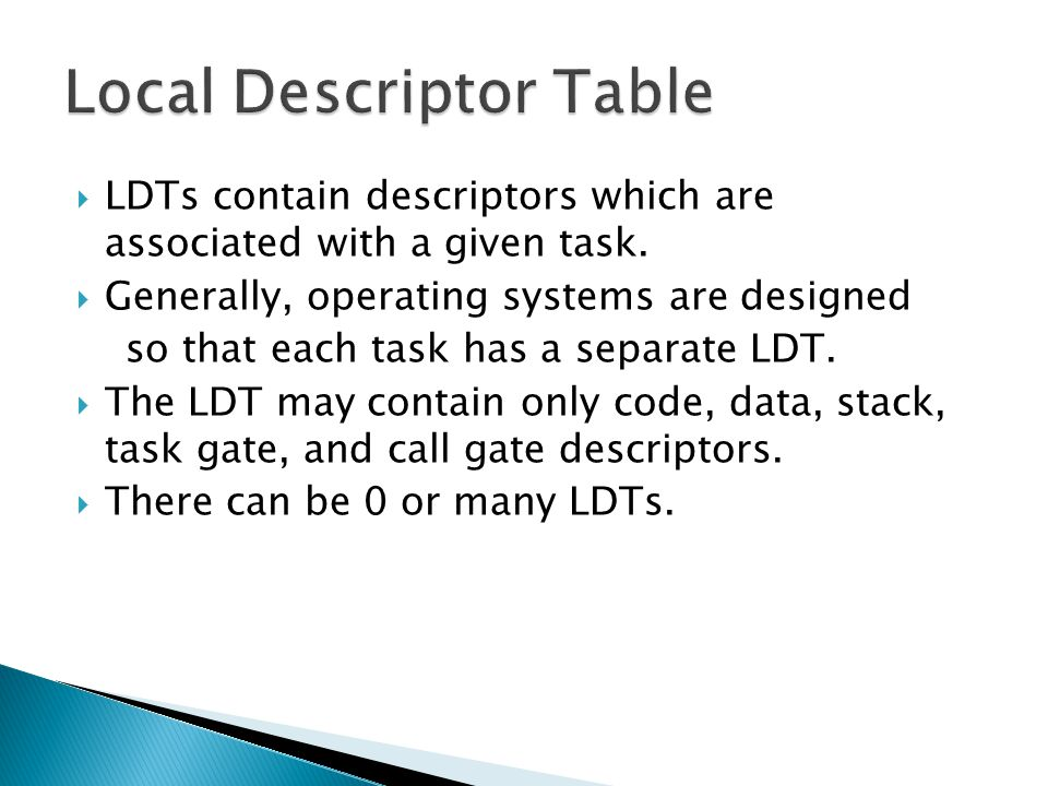 LDTs contain descriptors which are associated with a given task. Generally, operating systems are designed so that each task has a separate LDT. The L
