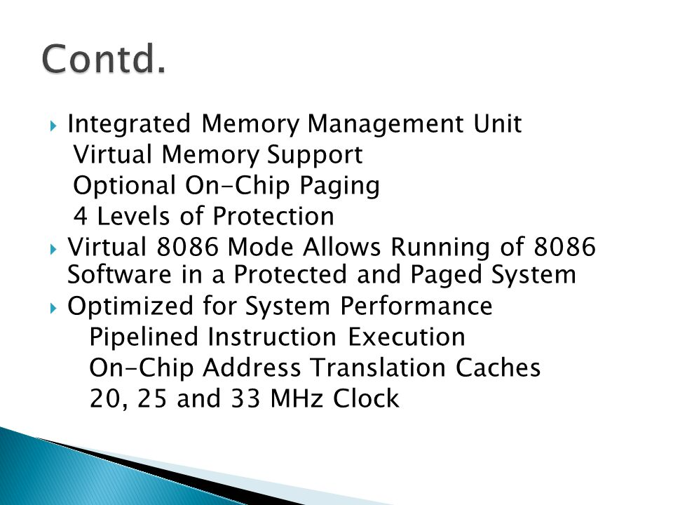 Integrated Memory Management Unit Virtual Memory Support Optional On-Chip Paging 4 Levels of Protection Virtual 8086 Mode Allows Running of 8086 Softw