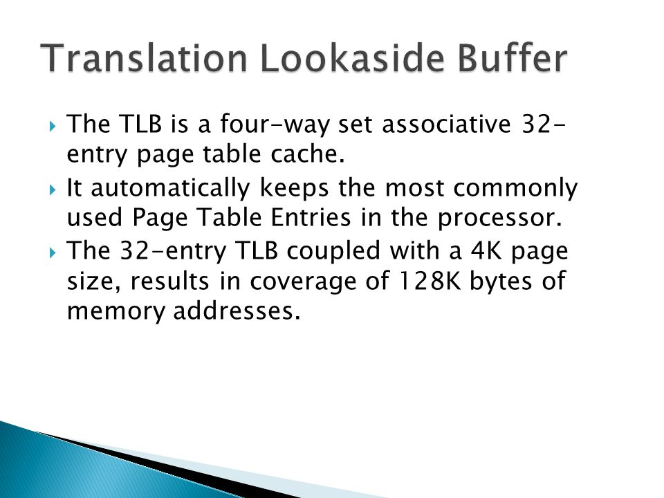 The TLB is a four-way set associative 32- entry page table cache. It automatically keeps the most commonly used Page Table Entries in the processor. T