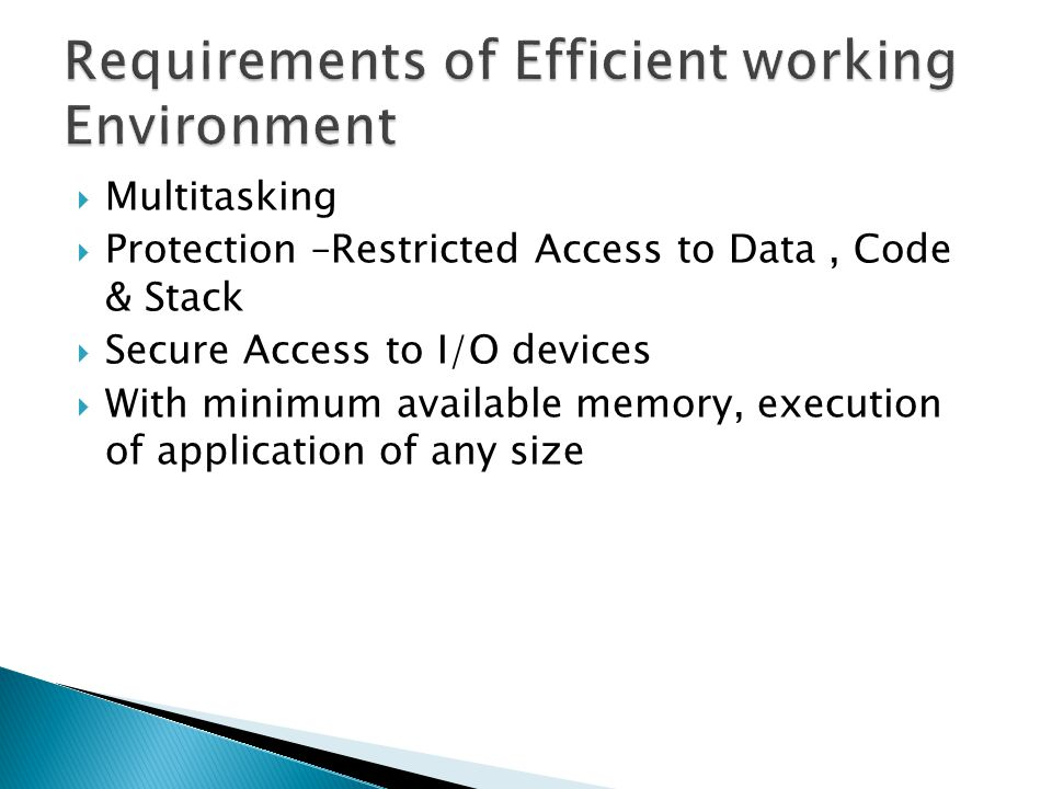 Multitasking Protection –Restricted Access to Data, Code & Stack Secure Access to I/O devices With minimum available memory, execution of application