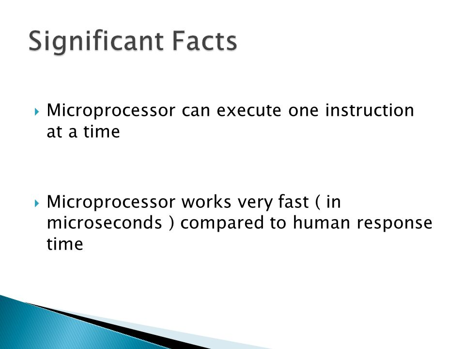 Microprocessor can execute one instruction at a time Microprocessor works very fast ( in microseconds ) compared to human response time